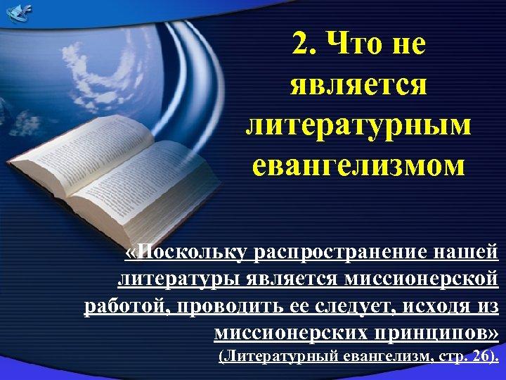 2. Что не является литературным евангелизмом «Поскольку распространение нашей литературы является миссионерской работой, проводить
