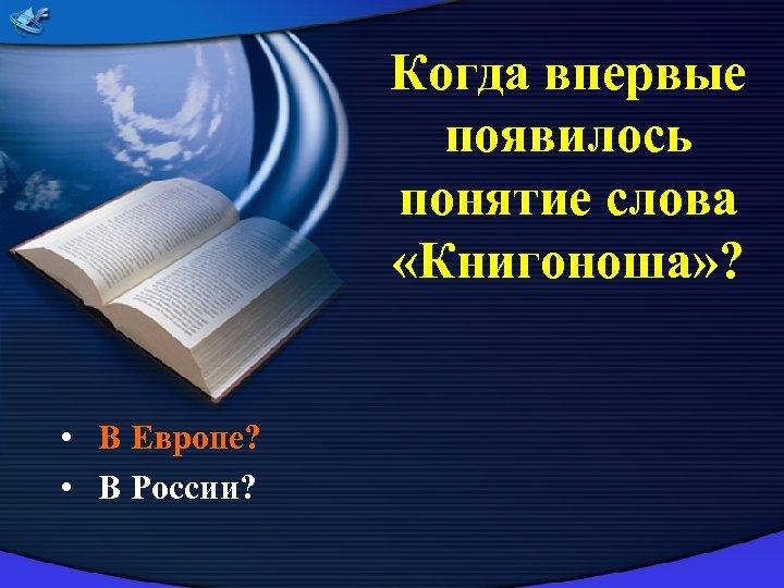 Когда впервые появилось понятие слова «Книгоноша» ? • В Европе? • В России?