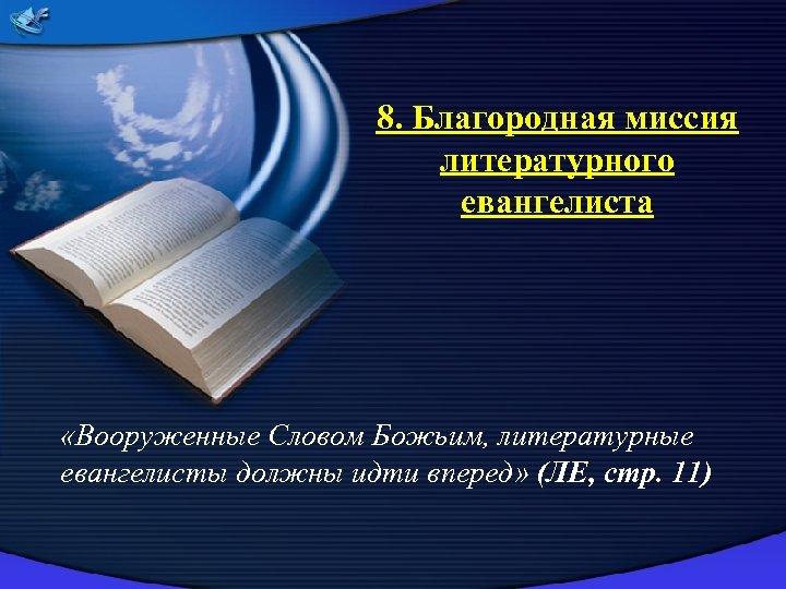 8. Благородная миссия литературного евангелиста «Вооруженные Словом Божьим, литературные евангелисты должны идти вперед» (ЛЕ,