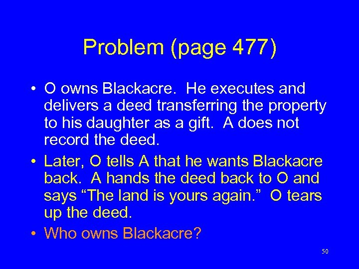 Problem (page 477) • O owns Blackacre. He executes and delivers a deed transferring