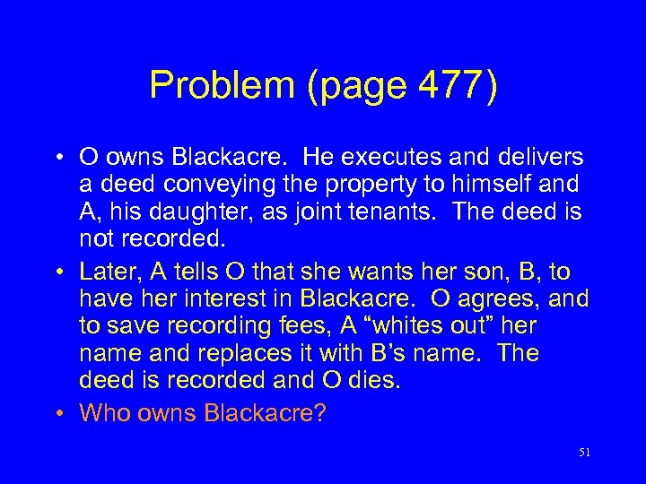 Problem (page 477) • O owns Blackacre. He executes and delivers a deed conveying