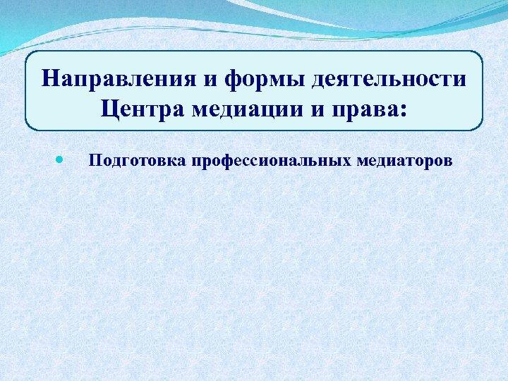 Направления и формы деятельности Центра медиации и права: Подготовка профессиональных медиаторов
