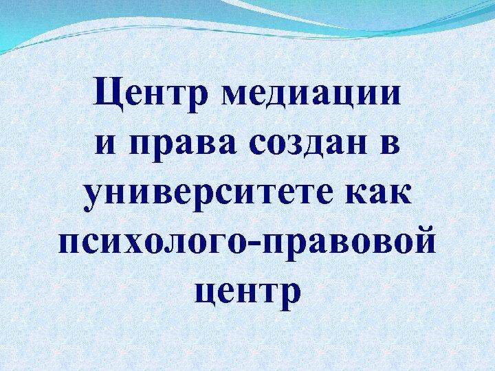 Центр медиации и права создан в университете как психолого-правовой центр