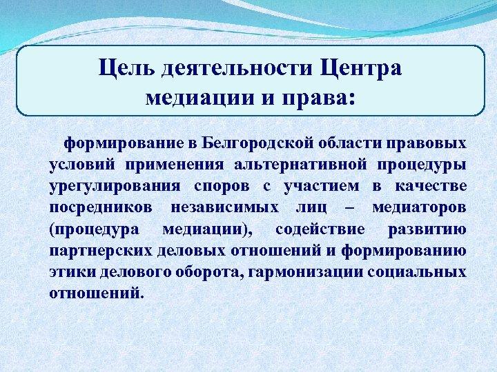 Цель деятельности Центра медиации и права: формирование в Белгородской области правовых условий применения альтернативной