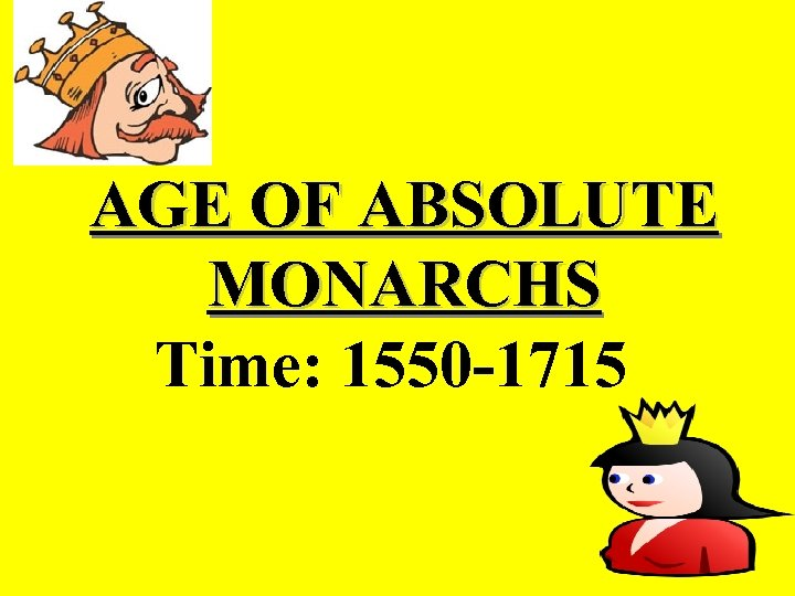 AGE OF ABSOLUTE MONARCHS Time: 1550 -1715