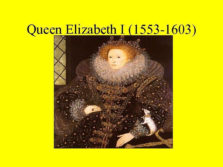 Queen Elizabeth I (1553 -1603)