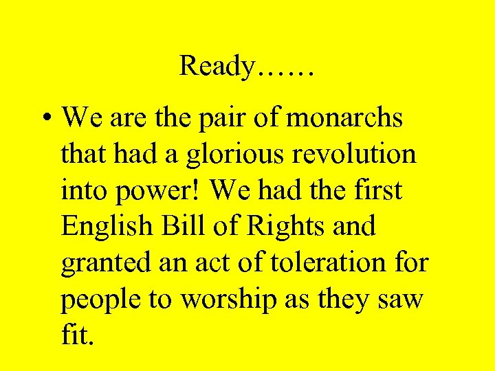Ready…… • We are the pair of monarchs that had a glorious revolution into