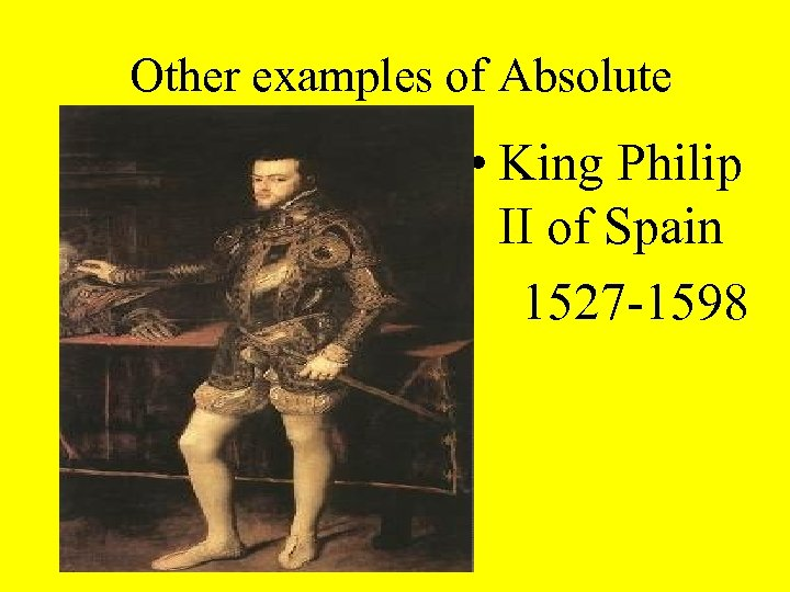 Other examples of Absolute Rulers • King Philip II of Spain 1527 -1598