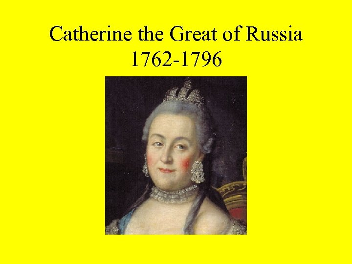 Catherine the Great of Russia 1762 -1796