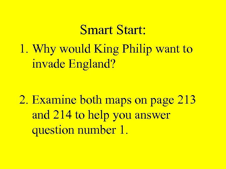 Smart Start: 1. Why would King Philip want to invade England? 2. Examine both