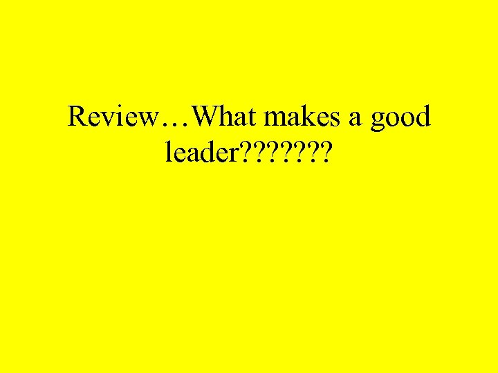 Review…What makes a good leader? ? ? ?