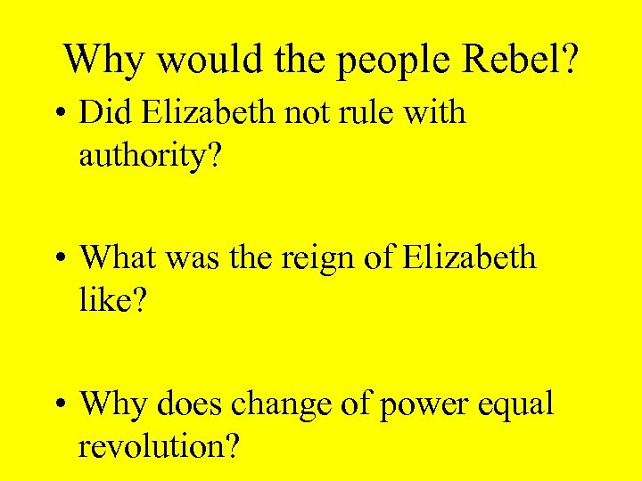 Why would the people Rebel? • Did Elizabeth not rule with authority? • What