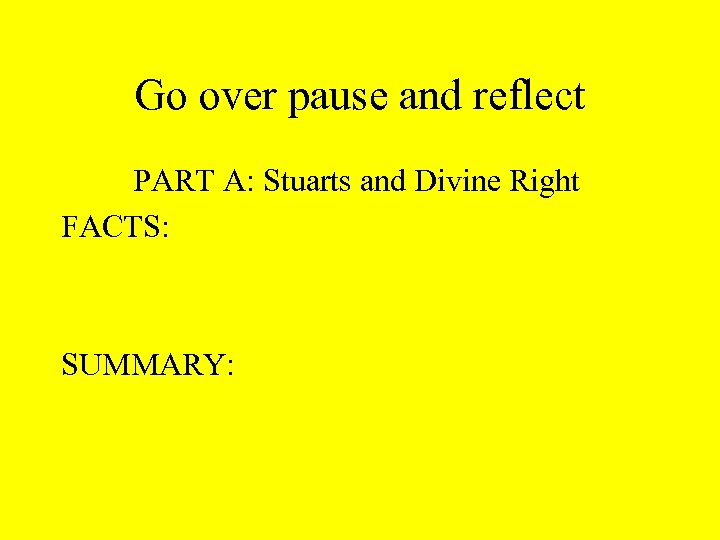 Go over pause and reflect PART A: Stuarts and Divine Right FACTS: SUMMARY: