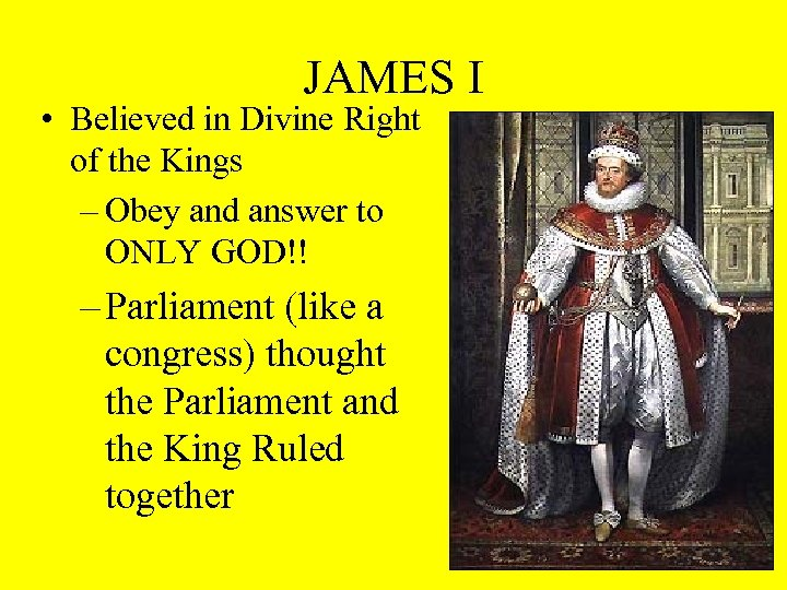 JAMES I • Believed in Divine Right of the Kings – Obey and answer
