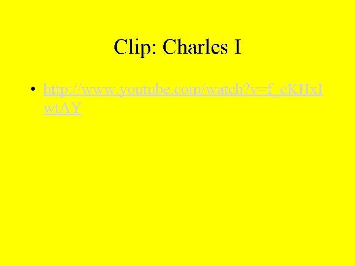 Clip: Charles I • http: //www. youtube. com/watch? v=f_c. KHx. I wt. AY