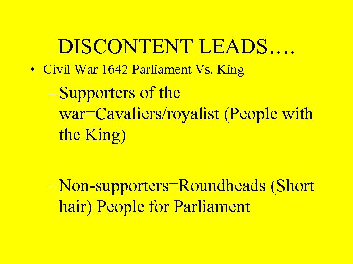 DISCONTENT LEADS…. • Civil War 1642 Parliament Vs. King – Supporters of the war=Cavaliers/royalist