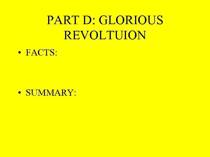 PART D: GLORIOUS REVOLTUION • FACTS: • SUMMARY: