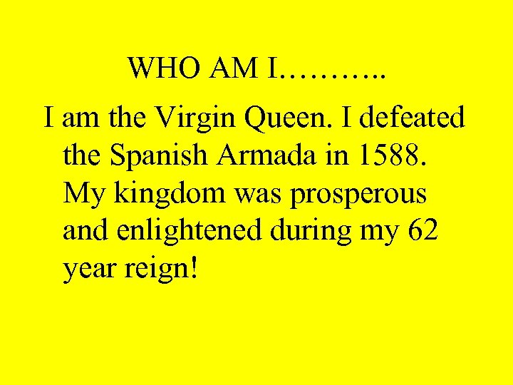 WHO AM I………. . I am the Virgin Queen. I defeated the Spanish Armada