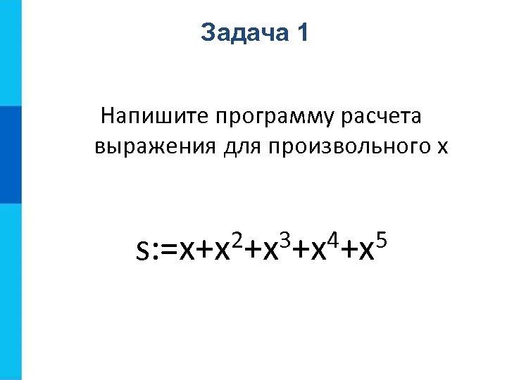 Задача 1 Напишите программу расчета выражения для произвольного x 2+x 3+x 4+x 5 s:
