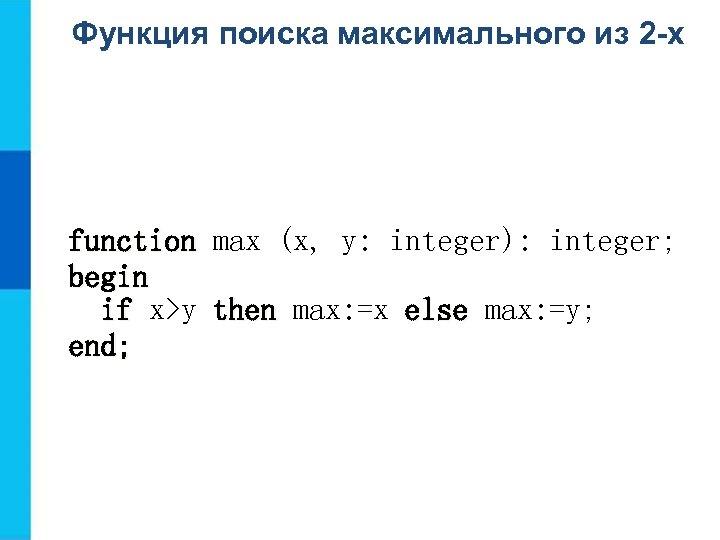 Функция поиска максимального из 2 -х function max (x, y: integer): integer; begin if