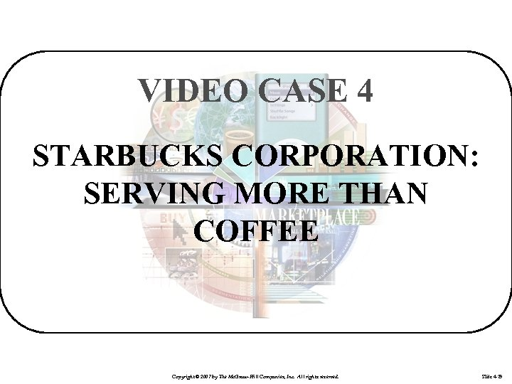 VIDEO CASE 4 STARBUCKS CORPORATION: SERVING MORE THAN COFFEE Copyright © 2007 by The