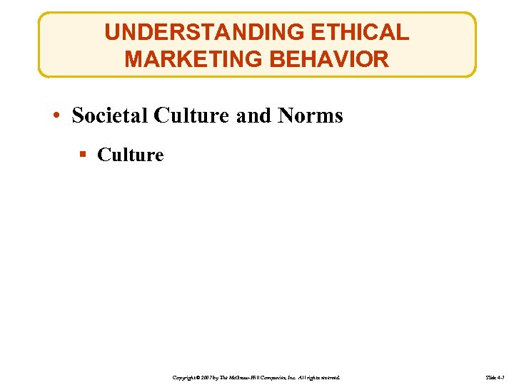 UNDERSTANDING ETHICAL MARKETING BEHAVIOR • Societal Culture and Norms § Culture Copyright © 2007
