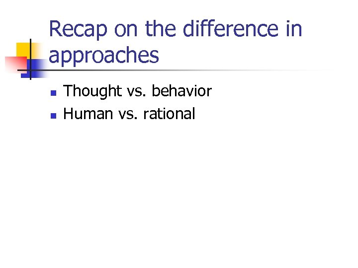 Recap on the difference in approaches n n Thought vs. behavior Human vs. rational