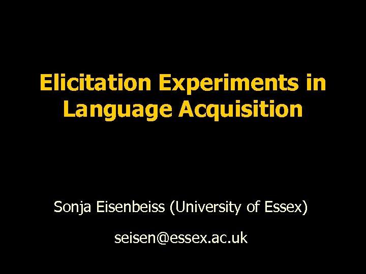 Elicitation Experiments in Language Acquisition Sonja Eisenbeiss (University of Essex) seisen@essex. ac. uk