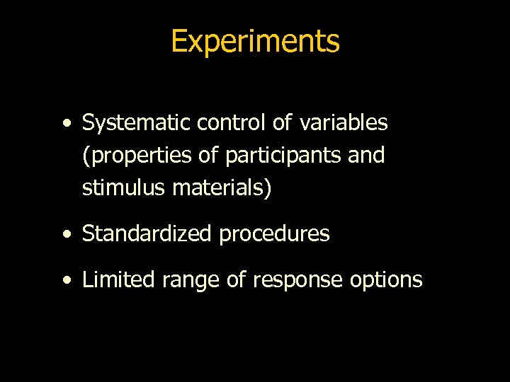 Experiments • Systematic control of variables (properties of participants and stimulus materials) • Standardized