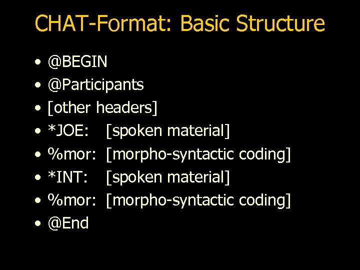 CHAT-Format: Basic Structure • • @BEGIN @Participants [other headers] *JOE: [spoken material] %mor: [morpho-syntactic