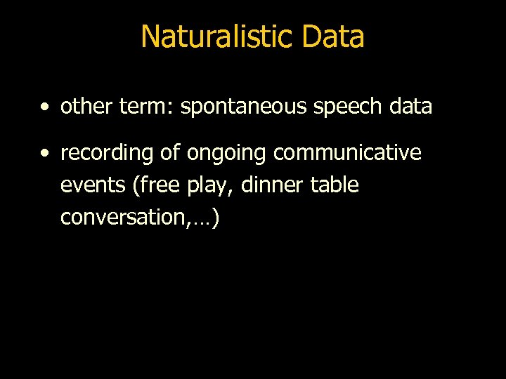Naturalistic Data • other term: spontaneous speech data • recording of ongoing communicative events