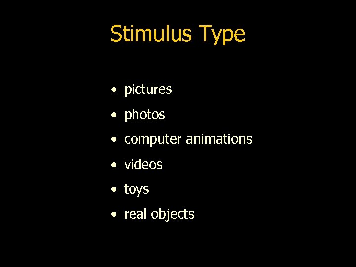 Stimulus Type • pictures • photos • computer animations • videos • toys •
