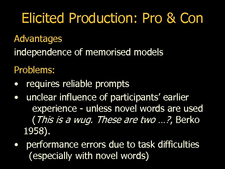 Elicited Production: Pro & Con Advantages independence of memorised models Problems: • requires reliable