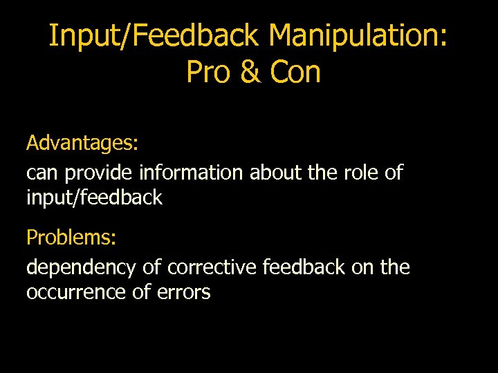Input/Feedback Manipulation: Pro & Con Advantages: can provide information about the role of input/feedback