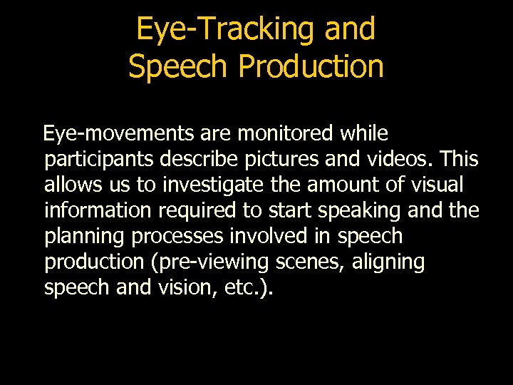 Eye-Tracking and Speech Production Eye-movements are monitored while participants describe pictures and videos. This