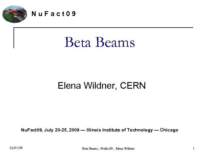 Nu. Fact 09 Beta Beams Elena Wildner, CERN Nu. Fact 09, July 20 -25,