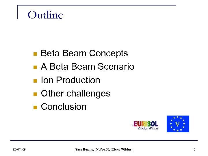 Outline n n n 22/07/09 Beta Beam Concepts A Beta Beam Scenario Ion Production