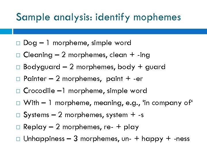 Sample analysis: identify mophemes Dog – 1 morpheme, simple word Cleaning – 2 morphemes,