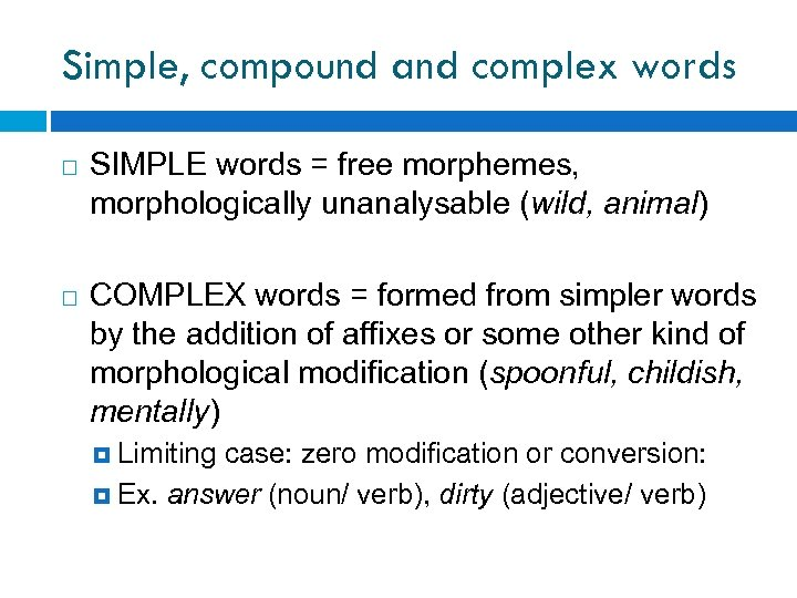 Simple, compound and complex words SIMPLE words = free morphemes, morphologically unanalysable (wild, animal)