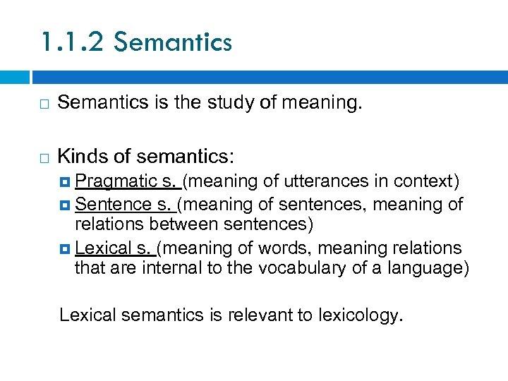 1. 1. 2 Semantics is the study of meaning. Kinds of semantics: Pragmatic s.