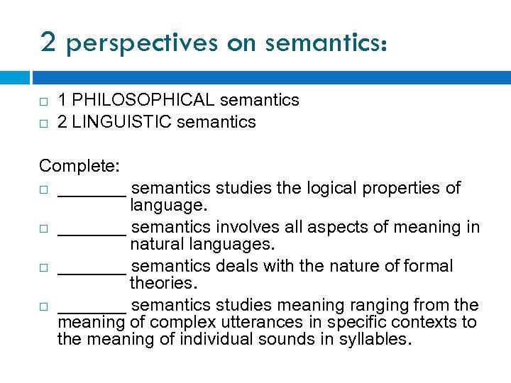 2 perspectives on semantics: 1 PHILOSOPHICAL semantics 2 LINGUISTIC semantics Complete: _______ semantics studies