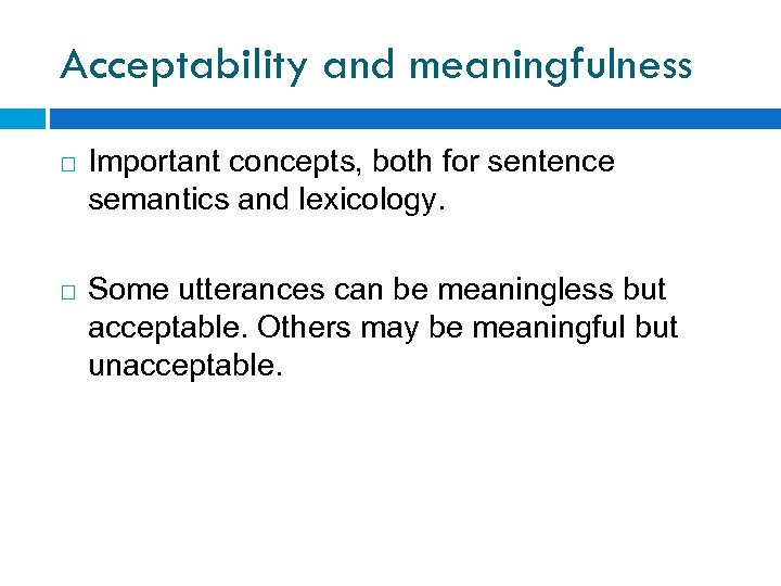 Acceptability and meaningfulness Important concepts, both for sentence semantics and lexicology. Some utterances can