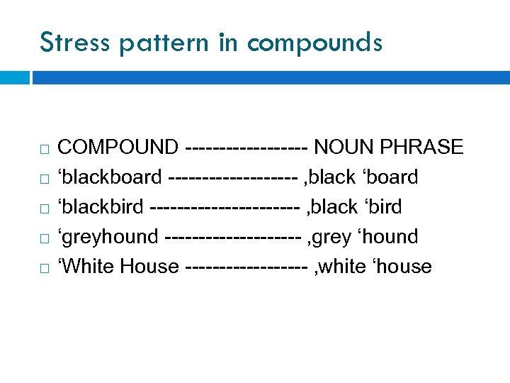 Stress pattern in compounds COMPOUND --------- NOUN PHRASE 'blackboard ---------- 'black 'board 'blackbird -----------
