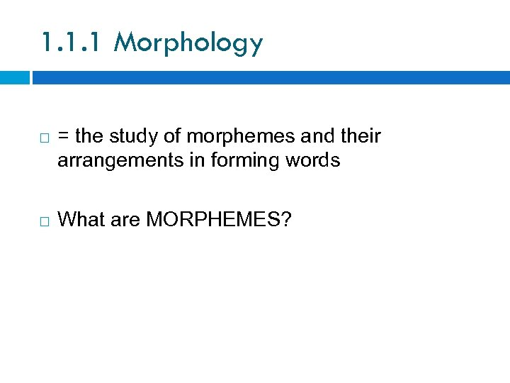 1. 1. 1 Morphology = the study of morphemes and their arrangements in forming