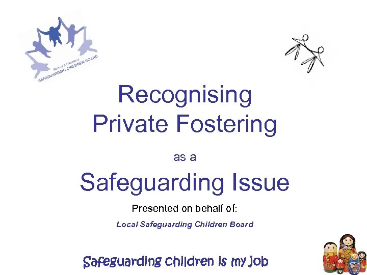 Recognising Private Fostering as a Safeguarding Issue Presented on behalf of: Local Safeguarding