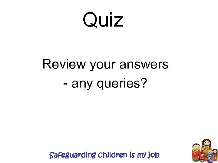 Quiz Review your answers - any queries? Safeguarding children is my job