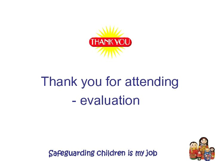 Thank you for attending - evaluation Safeguarding children is my job