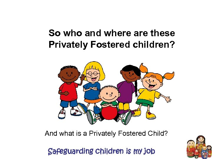 So who and where are these Privately Fostered children? And what is a Privately