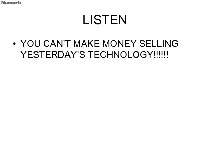 LISTEN • YOU CAN'T MAKE MONEY SELLING YESTERDAY'S TECHNOLOGY!!!!!!