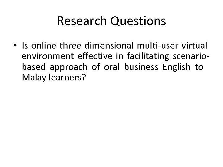 Research Questions • Is online three dimensional multi-user virtual environment effective in facilitating scenariobased
